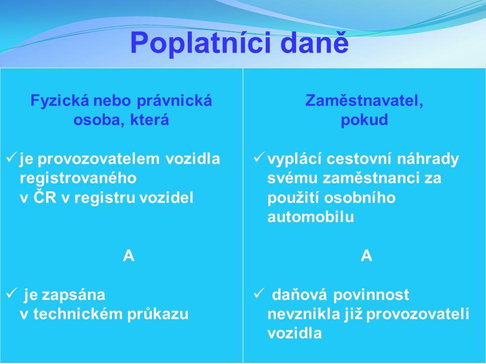 Poplatníci daně Fyzická nebo právnická osoba, která je provozovatelem vozidla registrovaného v ČR v registru vozidel A je zapsána v technickém průkazu