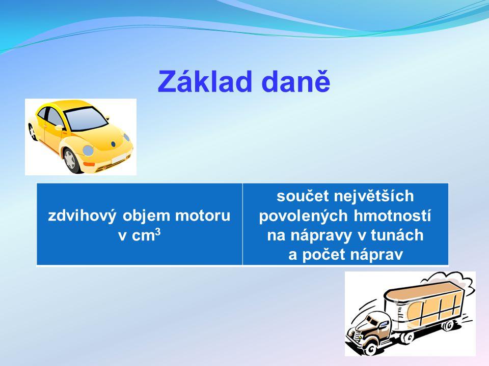 Základ daně zdvihový objem motoru v cm 3 součet největších povolených hmotností na nápravy v tunách a počet náprav