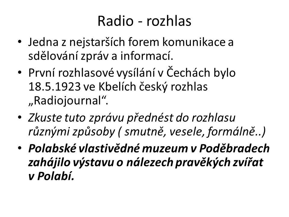 Radio - rozhlas Jedna z nejstarších forem komunikace a sdělování zpráv a informací. První rozhlasové vysílání v Čechách bylo 18.5.1923 ve Kbelích česk