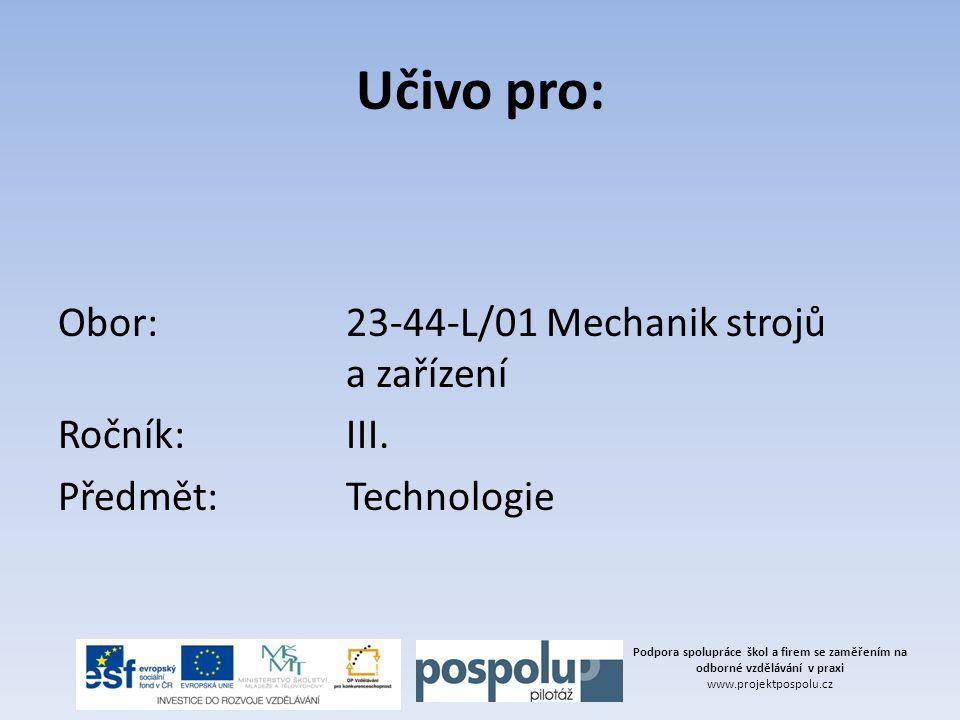 Učivo pro: Obor: 23-44-L/01 Mechanik strojů a zařízení Ročník: III. Předmět: Technologie Podpora spolupráce škol a firem se zaměřením na odborné vzděl