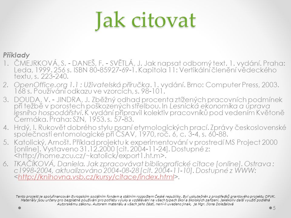 Jak citovat Příklady 1.ČMEJRKOVÁ, S. - DANEŠ, F. - SVĚTLÁ, J. Jak napsat odborný text. 1. vydání. Praha: Leda, 1999. 256 s. ISBN 80-85927-69-1. Kapito