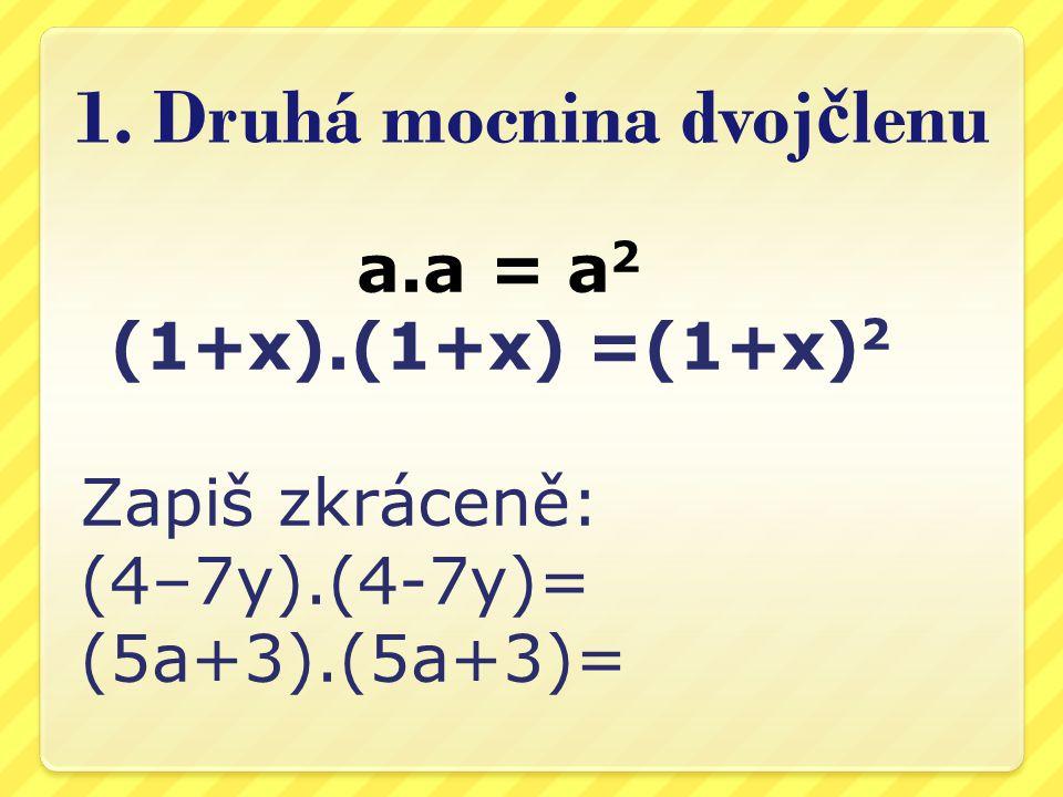 1. Druhá mocnina dvoj č lenu a.a = a 2 (1+x).(1+x) =(1+x) 2 Zapiš zkráceně: (4–7y).(4-7y)= (5a+3).(5a+3)=