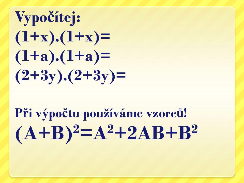 Vypo č ítej: (1+x).(1+x)= (1+a).(1+a)= (2+3y).(2+3y)= P ř i výpo č tu používáme vzorc ů ! (A+B) 2 =A 2 +2AB+B 2