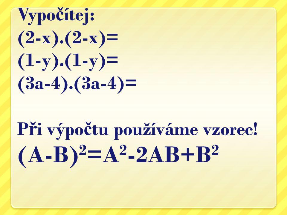Vypo č ítej: (2-x).(2-x)= (1-y).(1-y)= (3a-4).(3a-4)= P ř i výpo č tu používáme vzorec! (A-B) 2 =A 2 -2AB+B 2