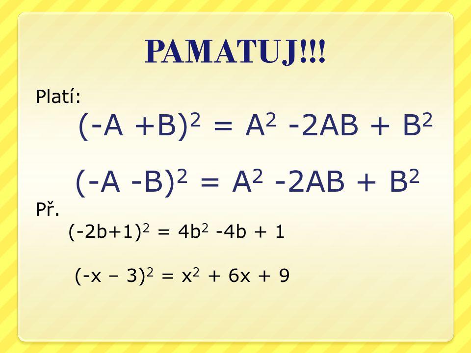 PAMATUJ!!! Platí: (-A +B) 2 = A 2 -2AB + B 2 (-A -B) 2 = A 2 -2AB + B 2 Př. (-2b+1) 2 = 4b 2 -4b + 1 (-x – 3) 2 = x 2 + 6x + 9