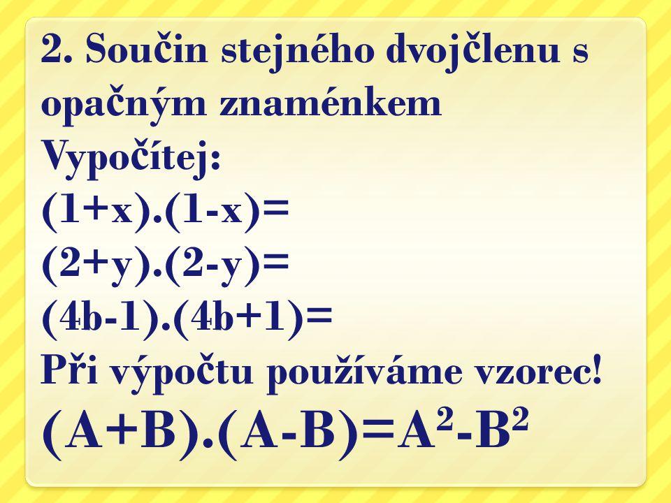 2. Sou č in stejného dvoj č lenu s opa č ným znaménkem Vypo č ítej: (1+x).(1-x)= (2+y).(2-y)= (4b-1).(4b+1)= P ř i výpo č tu používáme vzorec! (A+B).(