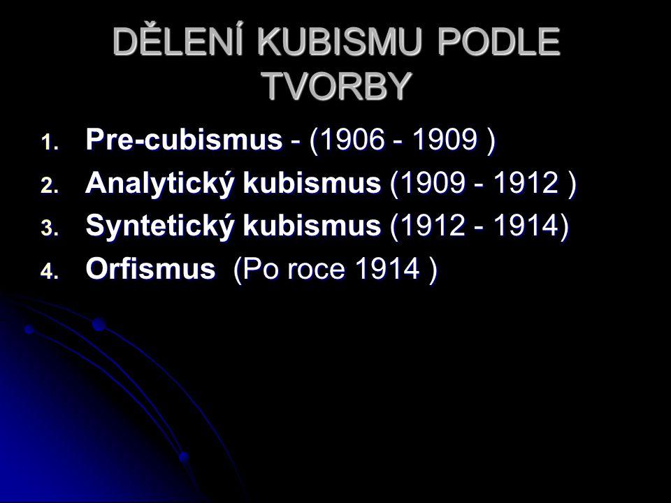 DĚLENÍ KUBISMU PODLE TVORBY 1. Pre-cubismus - (1906 - 1909 ) 2. Analytický kubismus (1909 - 1912 ) 3. Syntetický kubismus (1912 - 1914) 4. Orfismus (P