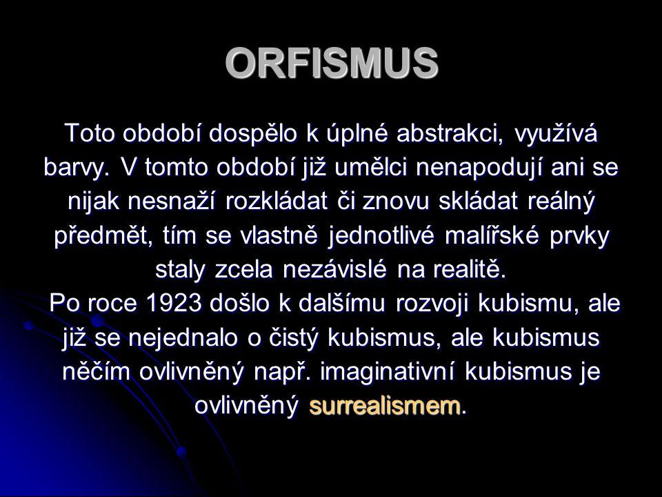 ORFISMUS Toto období dospělo k úplné abstrakci, využívá barvy. V tomto období již umělci nenapodují ani se nijak nesnaží rozkládat či znovu skládat re