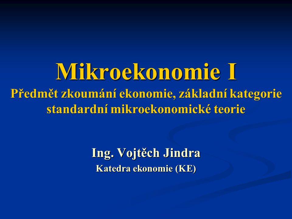 Mikroekonomie I Předmět zkoumání ekonomie, základní kategorie standardní mikroekonomické teorie Ing. Vojtěch Jindra Katedra ekonomie (KE)
