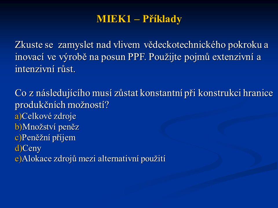 MIEK1 – Příklady Zkuste se zamyslet nad vlivem vědeckotechnického pokroku a inovací ve výrobě na posun PPF. Použijte pojmů extenzivní a intenzivní růs