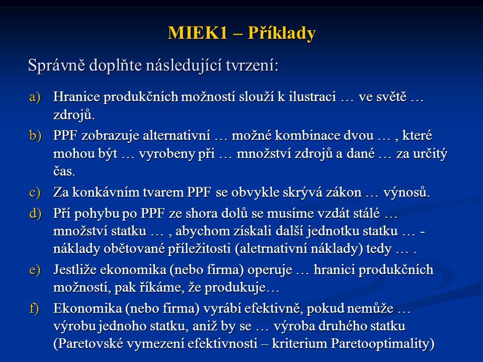 MIEK1 – Příklady Správně doplňte následující tvrzení: a)Hranice produkčních možností slouží k ilustraci … ve světě … zdrojů. b)PPF zobrazuje alternati