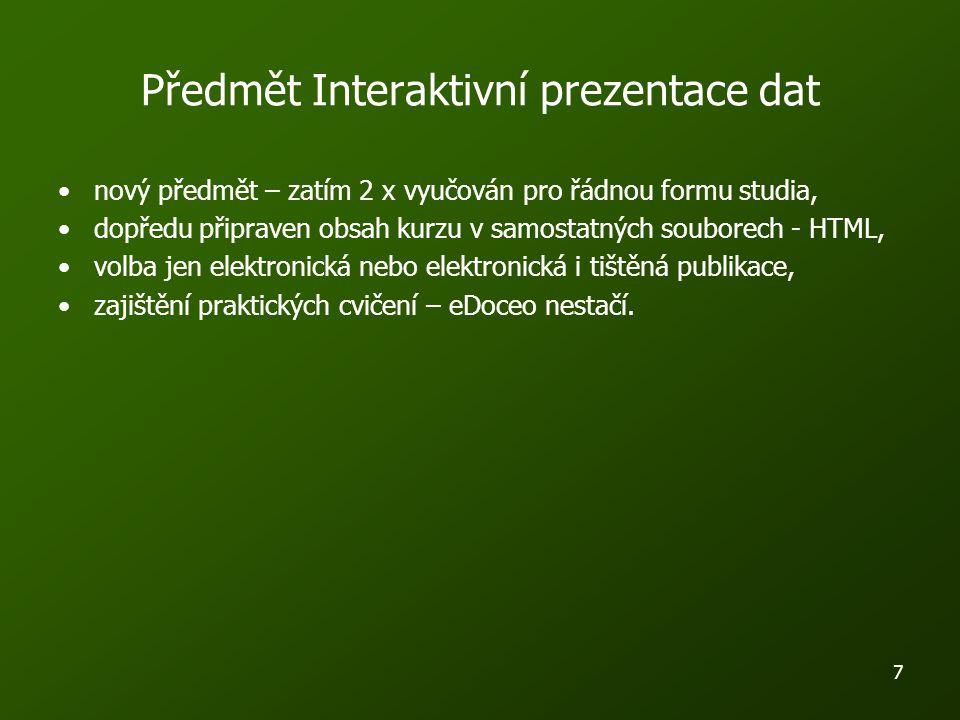 7 Předmět Interaktivní prezentace dat nový předmět – zatím 2 x vyučován pro řádnou formu studia, dopředu připraven obsah kurzu v samostatných souborech - HTML, volba jen elektronická nebo elektronická i tištěná publikace, zajištění praktických cvičení – eDoceo nestačí.