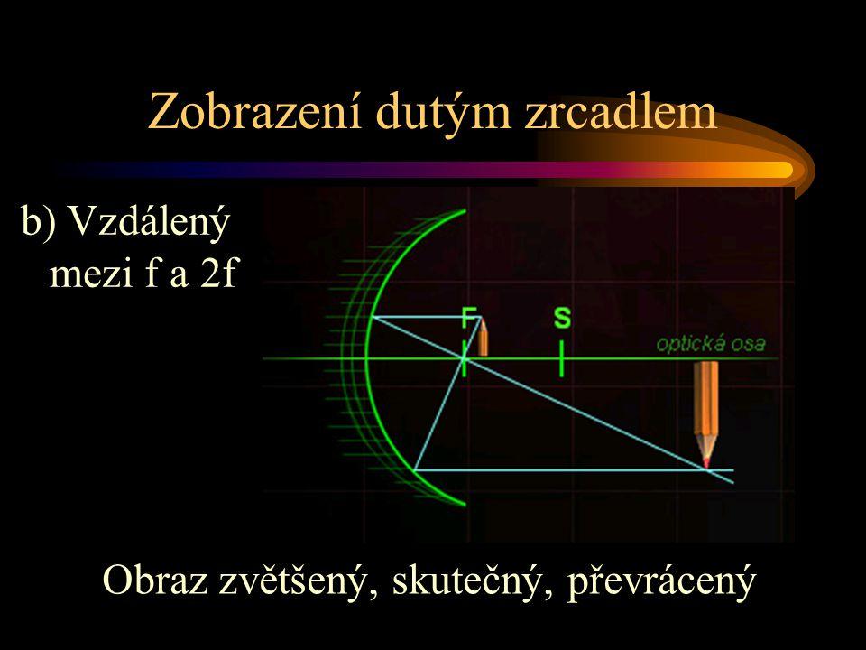 Zobrazení dutým zrcadlem Obraz zvětšený, skutečný, převrácený b) Vzdálený mezi f a 2f