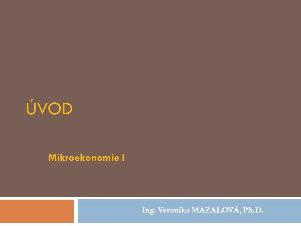 ÚVOD Mikroekonomie I Ing. Veronika MAZALOVÁ, Ph.D.