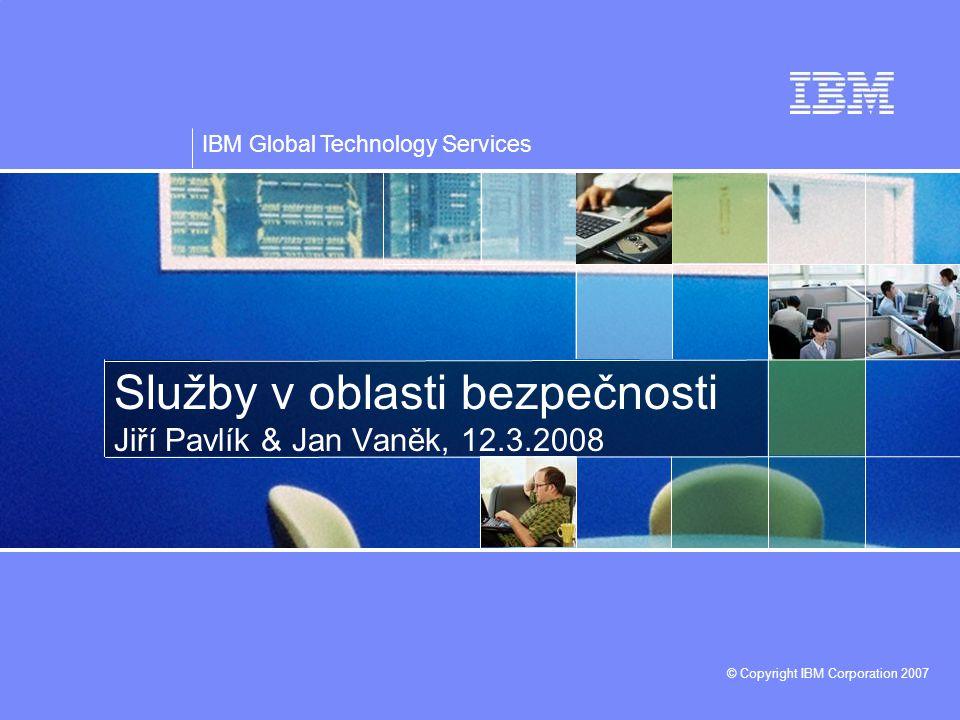 IBM Global Technology Services © Copyright IBM Corporation 2007 Služby v oblasti bezpečnosti Jiří Pavlík & Jan Vaněk, 12.3.2008