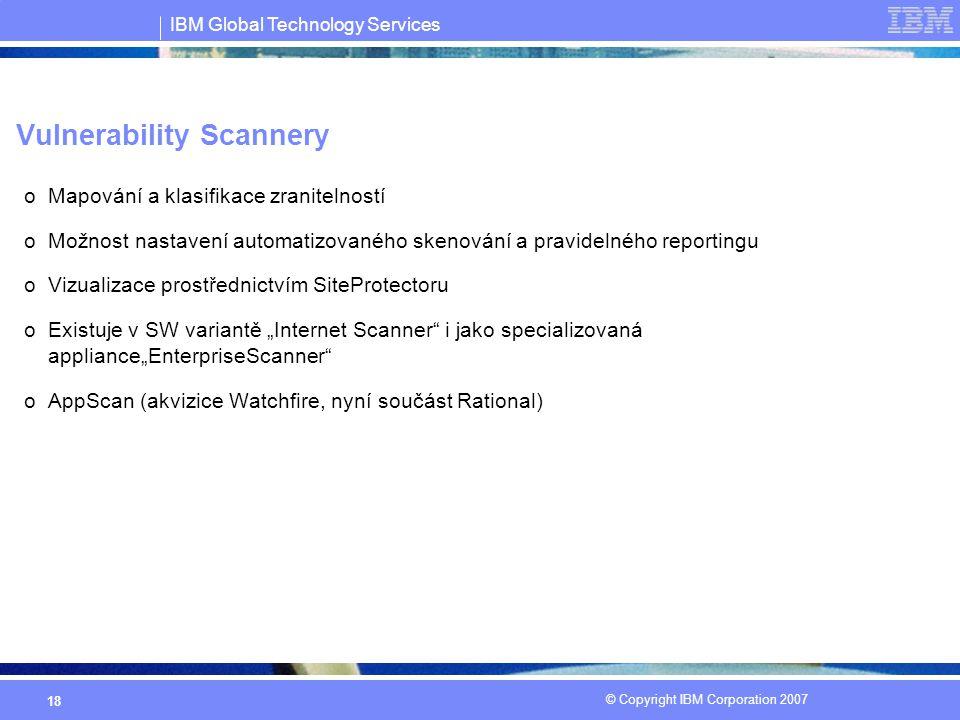 """IBM Global Technology Services © Copyright IBM Corporation 2007 18 Vulnerability Scannery oMapování a klasifikace zranitelností oMožnost nastavení automatizovaného skenování a pravidelného reportingu oVizualizace prostřednictvím SiteProtectoru oExistuje v SW variantě """"Internet Scanner i jako specializovaná appliance""""EnterpriseScanner oAppScan (akvizice Watchfire, nyní součást Rational)"""