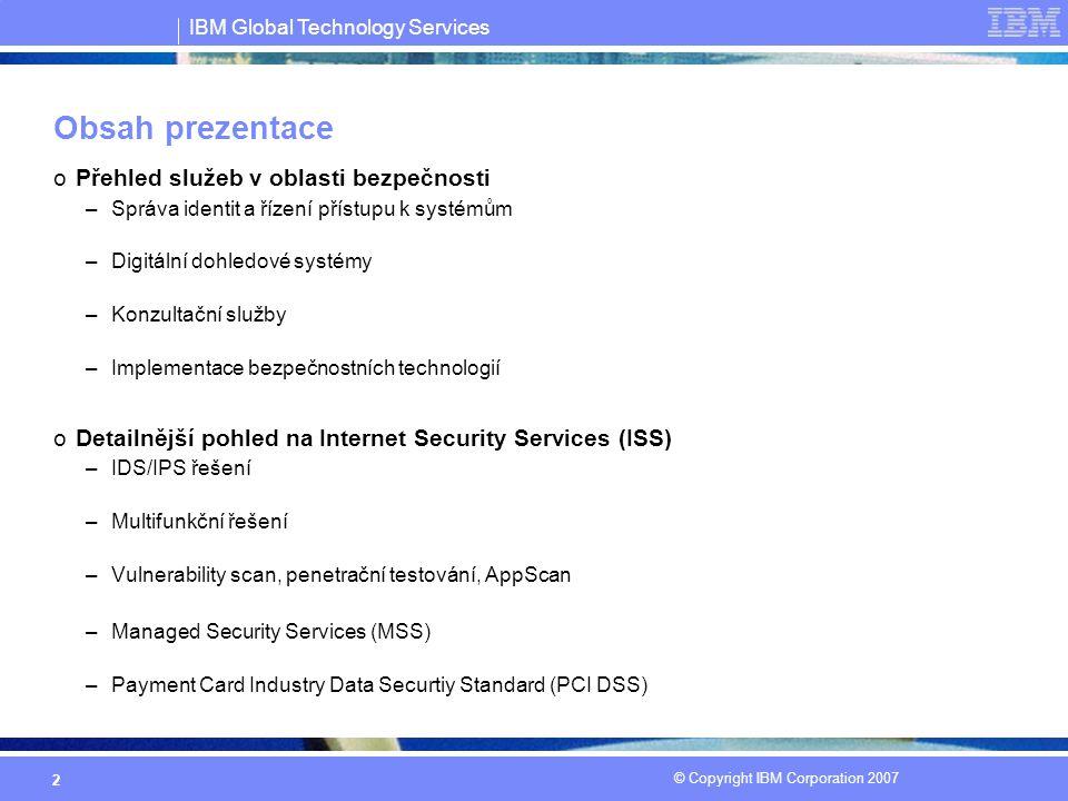 IBM Global Technology Services © Copyright IBM Corporation 2007 2 Obsah prezentace oPřehled služeb v oblasti bezpečnosti –Správa identit a řízení přístupu k systémům –Digitální dohledové systémy –Konzultační služby –Implementace bezpečnostních technologií oDetailnější pohled na Internet Security Services (ISS) –IDS/IPS řešení –Multifunkční řešení –Vulnerability scan, penetrační testování, AppScan –Managed Security Services (MSS) –Payment Card Industry Data Securtiy Standard (PCI DSS)