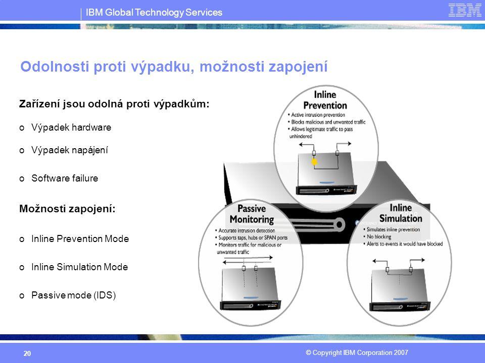 IBM Global Technology Services © Copyright IBM Corporation 2007 20 Odolnosti proti výpadku, možnosti zapojení Zařízení jsou odolná proti výpadkům: oVýpadek hardware oVýpadek napájení oSoftware failure Možnosti zapojení: oInline Prevention Mode oInline Simulation Mode oPassive mode (IDS)