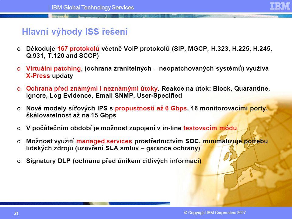 IBM Global Technology Services © Copyright IBM Corporation 2007 21 Hlavní výhody ISS řešení oDékoduje 167 protokolů včetně VoIP protokolů (SIP, MGCP, H.323, H.225, H.245, Q.931, T.120 and SCCP) oVirtuální patching, (ochrana zranitelných – neopatchovaných systémů) využívá X-Press updaty oOchrana před známými i neznámými útoky.
