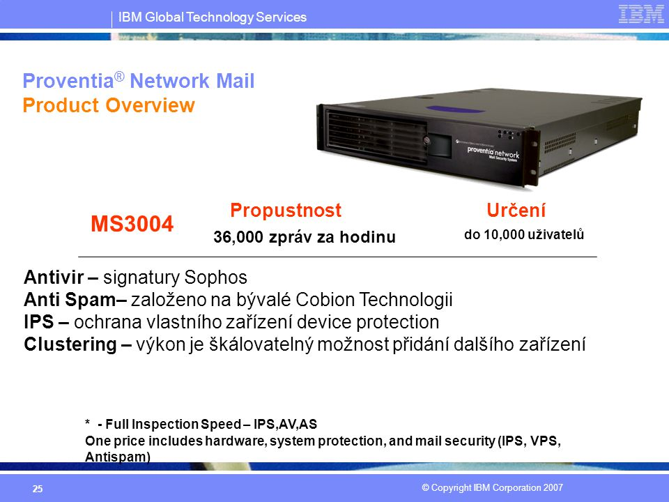 IBM Global Technology Services © Copyright IBM Corporation 2007 25 Proventia ® Network Mail Product Overview Určení MS3004 do 10,000 uživatelů Propustnost 36,000 zpráv za hodinu One price includes hardware, system protection, and mail security (IPS, VPS, Antispam) * - Full Inspection Speed – IPS,AV,AS Antivir – signatury Sophos Anti Spam– založeno na bývalé Cobion Technologii IPS – ochrana vlastního zařízení device protection Clustering – výkon je škálovatelný možnost přidání dalšího zařízení