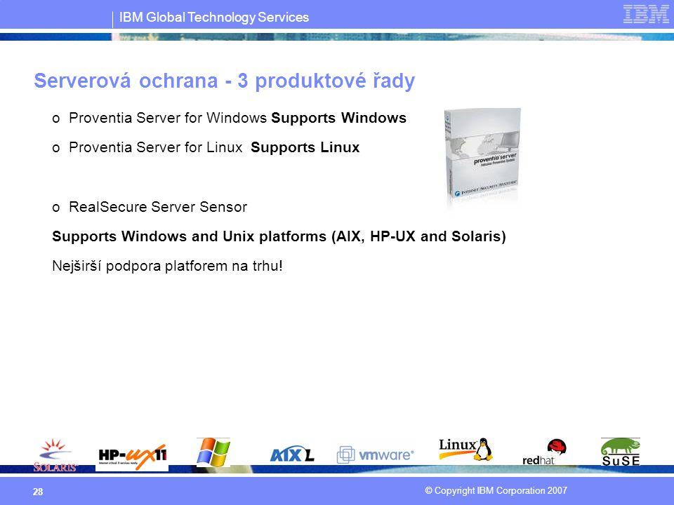 IBM Global Technology Services © Copyright IBM Corporation 2007 28 Serverová ochrana - 3 produktové řady oProventia Server for Windows Supports Window