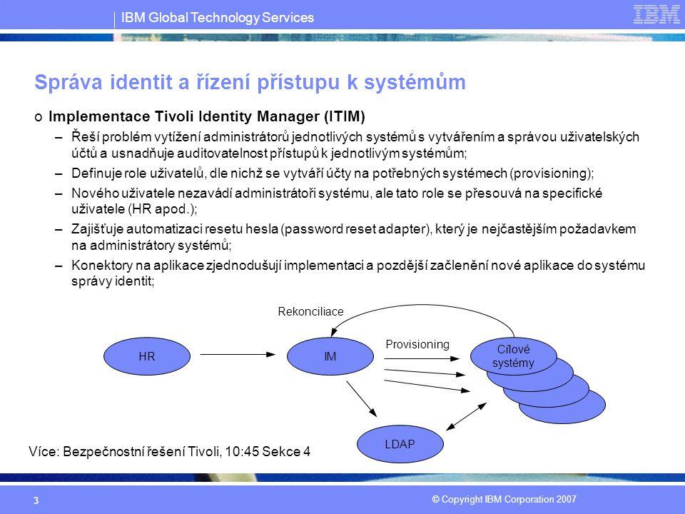 IBM Global Technology Services © Copyright IBM Corporation 2007 3 Správa identit a řízení přístupu k systémům oImplementace Tivoli Identity Manager (ITIM) –Řeší problém vytížení administrátorů jednotlivých systémů s vytvářením a správou uživatelských účtů a usnadňuje auditovatelnost přístupů k jednotlivým systémům; –Definuje role uživatelů, dle nichž se vytváří účty na potřebných systémech (provisioning); –Nového uživatele nezavádí administrátoři systému, ale tato role se přesouvá na specifické uživatele (HR apod.); –Zajišťuje automatizaci resetu hesla (password reset adapter), který je nejčastějším požadavkem na administrátory systémů; –Konektory na aplikace zjednodušují implementaci a pozdější začlenění nové aplikace do systému správy identit; HRIM Cílové systémy LDAP Rekonciliace Provisioning Více: Bezpečnostní řešení Tivoli, 10:45 Sekce 4