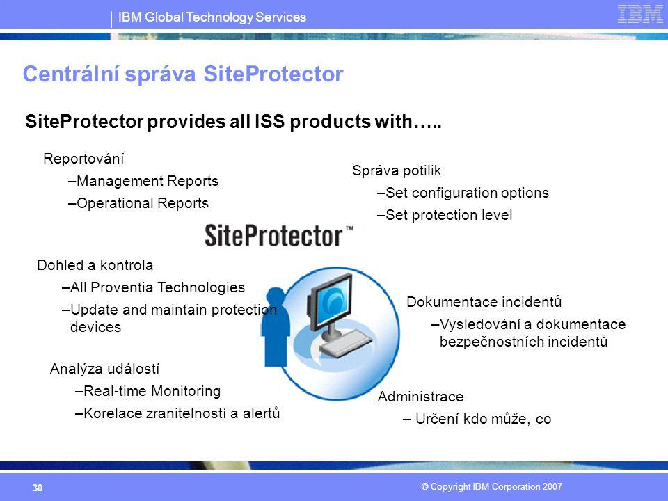 IBM Global Technology Services © Copyright IBM Corporation 2007 30 Centrální správa SiteProtector Reportování –Management Reports –Operational Reports