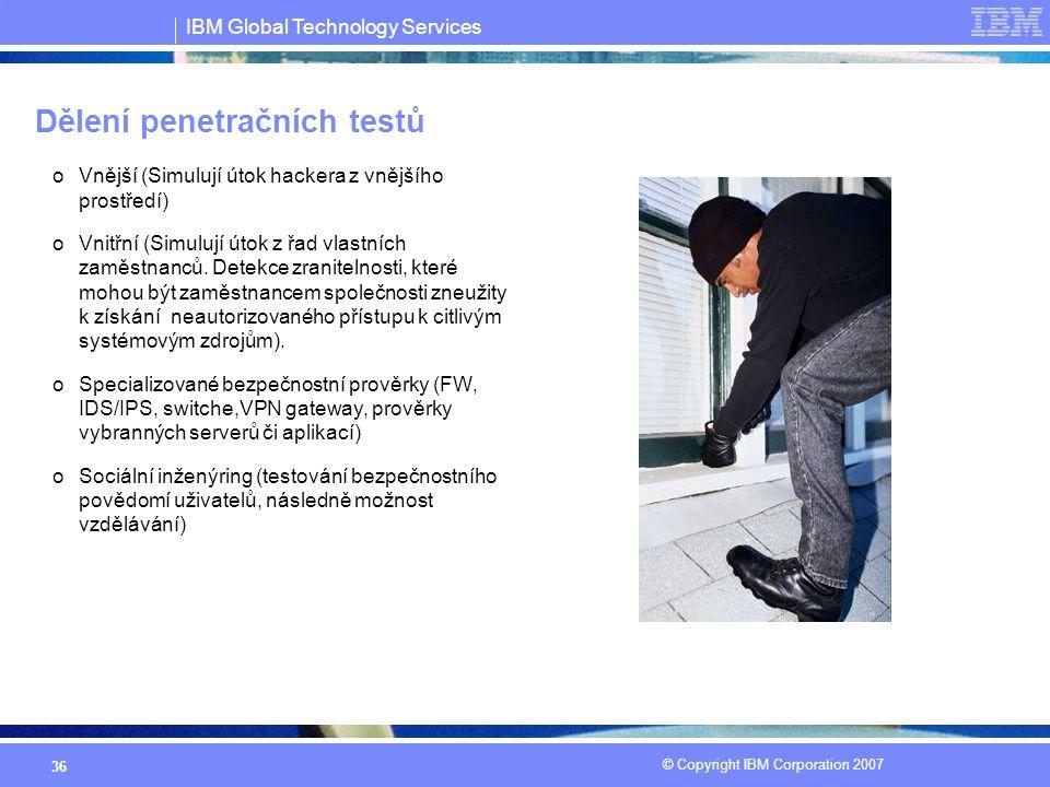 IBM Global Technology Services © Copyright IBM Corporation 2007 36 Dělení penetračních testů oVnější (Simulují útok hackera z vnějšího prostředí) oVnitřní (Simulují útok z řad vlastních zaměstnanců.