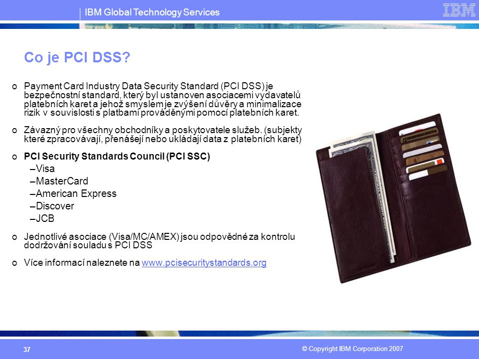 IBM Global Technology Services © Copyright IBM Corporation 2007 37 Co je PCI DSS.