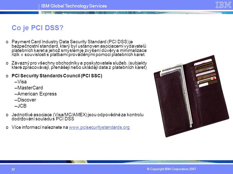 IBM Global Technology Services © Copyright IBM Corporation 2007 37 Co je PCI DSS? oPayment Card Industry Data Security Standard (PCI DSS) je bezpečnos