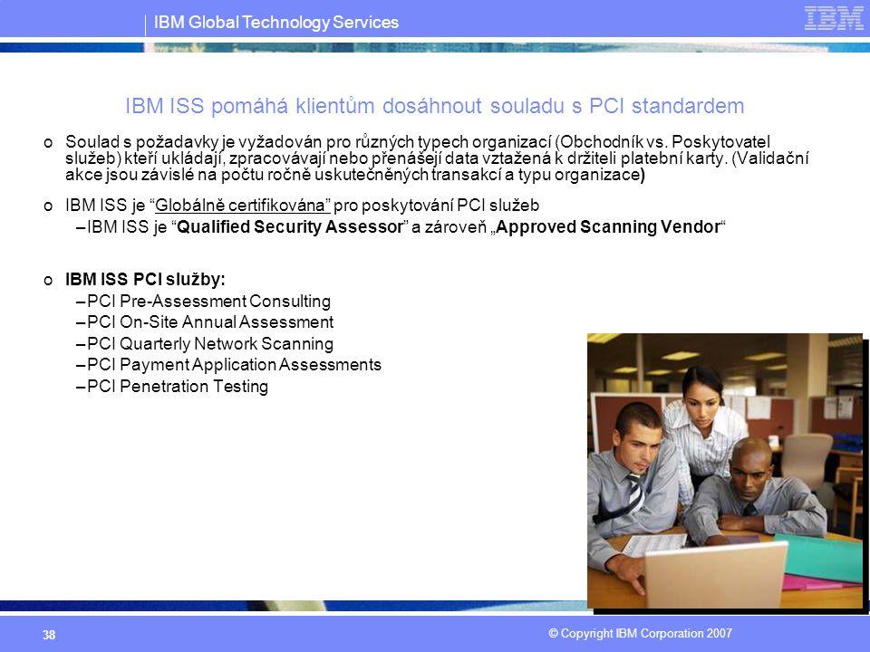 IBM Global Technology Services © Copyright IBM Corporation 2007 38 IBM ISS pomáhá klientům dosáhnout souladu s PCI standardem oSoulad s požadavky je v