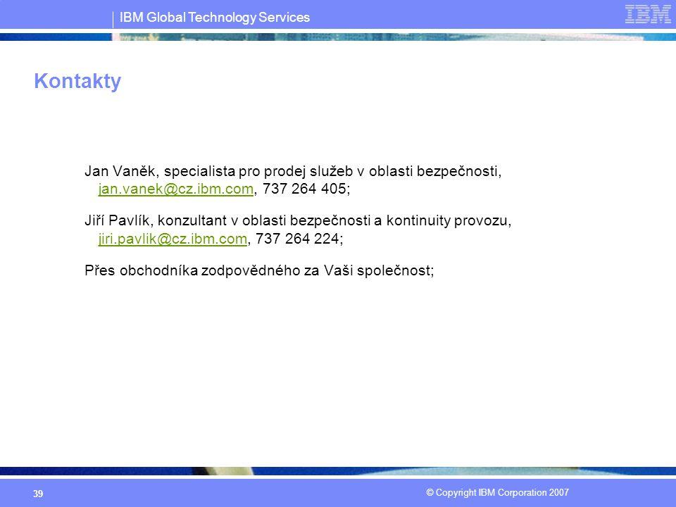 IBM Global Technology Services © Copyright IBM Corporation 2007 39 Kontakty Jan Vaněk, specialista pro prodej služeb v oblasti bezpečnosti, jan.vanek@cz.ibm.com, 737 264 405; jan.vanek@cz.ibm.com Jiří Pavlík, konzultant v oblasti bezpečnosti a kontinuity provozu, jiri.pavlik@cz.ibm.com, 737 264 224; jiri.pavlik@cz.ibm.com Přes obchodníka zodpovědného za Vaši společnost;
