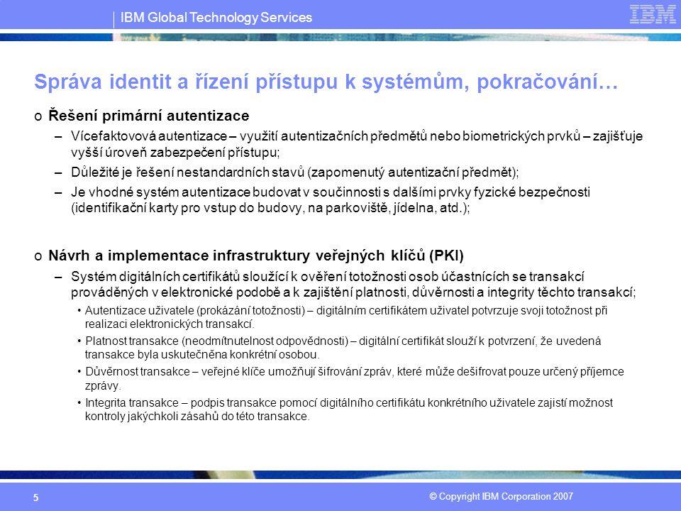 IBM Global Technology Services © Copyright IBM Corporation 2007 5 Správa identit a řízení přístupu k systémům, pokračování… oŘešení primární autentizace –Vícefaktovová autentizace – využití autentizačních předmětů nebo biometrických prvků – zajišťuje vyšší úroveň zabezpečení přístupu; –Důležité je řešení nestandardních stavů (zapomenutý autentizační předmět); –Je vhodné systém autentizace budovat v součinnosti s dalšími prvky fyzické bezpečnosti (identifikační karty pro vstup do budovy, na parkoviště, jídelna, atd.); oNávrh a implementace infrastruktury veřejných klíčů (PKI) –Systém digitálních certifikátů sloužící k ověření totožnosti osob účastnících se transakcí prováděných v elektronické podobě a k zajištění platnosti, důvěrnosti a integrity těchto transakcí; Autentizace uživatele (prokázání totožnosti) – digitálním certifikátem uživatel potvrzuje svoji totožnost při realizaci elektronických transakcí.