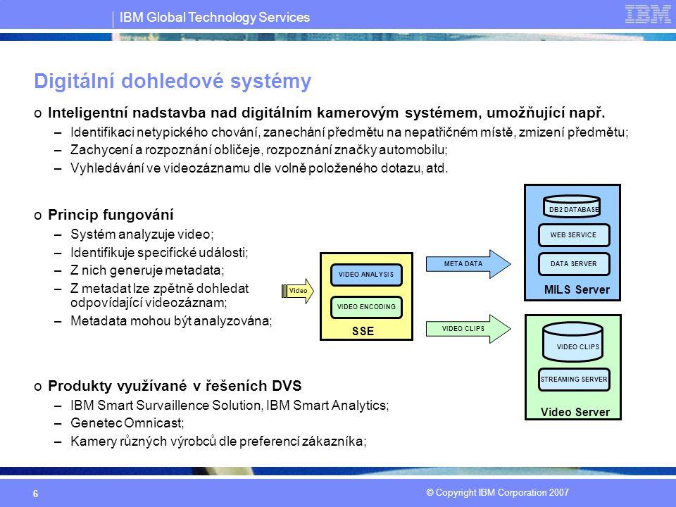 IBM Global Technology Services © Copyright IBM Corporation 2007 6 Digitální dohledové systémy oInteligentní nadstavba nad digitálním kamerovým systémem, umožňující např.