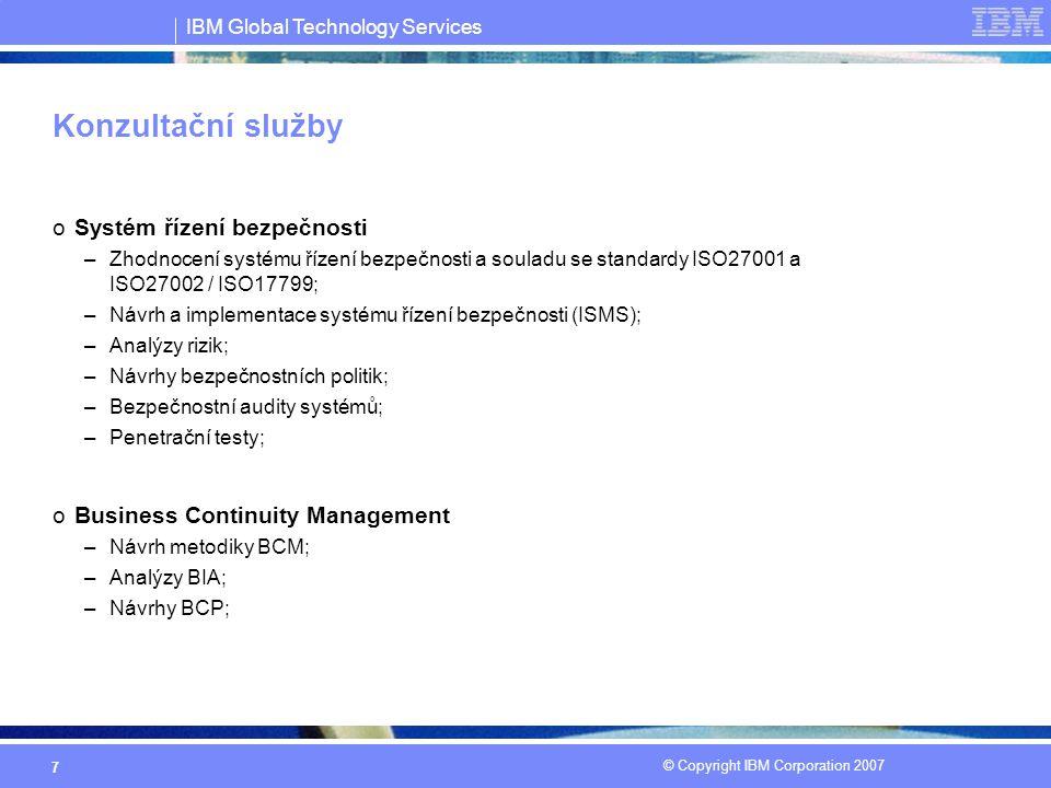 IBM Global Technology Services © Copyright IBM Corporation 2007 7 Konzultační služby oSystém řízení bezpečnosti –Zhodnocení systému řízení bezpečnosti a souladu se standardy ISO27001 a ISO27002 / ISO17799; –Návrh a implementace systému řízení bezpečnosti (ISMS); –Analýzy rizik; –Návrhy bezpečnostních politik; –Bezpečnostní audity systémů; –Penetrační testy; oBusiness Continuity Management –Návrh metodiky BCM; –Analýzy BIA; –Návrhy BCP;