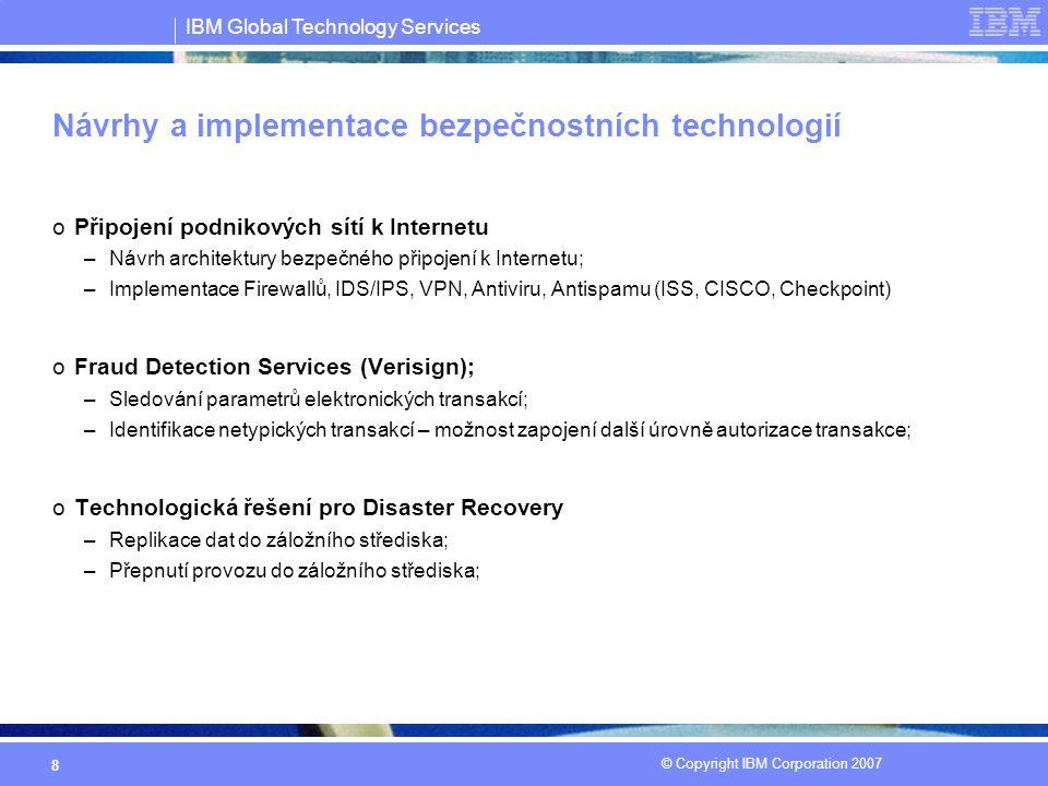 IBM Global Technology Services © Copyright IBM Corporation 2007 8 Návrhy a implementace bezpečnostních technologií oPřipojení podnikových sítí k Internetu –Návrh architektury bezpečného připojení k Internetu; –Implementace Firewallů, IDS/IPS, VPN, Antiviru, Antispamu (ISS, CISCO, Checkpoint) oFraud Detection Services (Verisign); –Sledování parametrů elektronických transakcí; –Identifikace netypických transakcí – možnost zapojení další úrovně autorizace transakce; oTechnologická řešení pro Disaster Recovery –Replikace dat do záložního střediska; –Přepnutí provozu do záložního střediska;