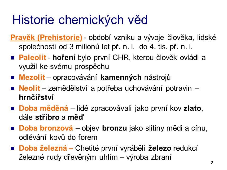 2 Historie chemických věd Pravěk (Prehistorie) - období vzniku a vývoje člověka, lidské společnosti od 3 milionů let př. n. l. do 4. tis. př. n. l. Pa