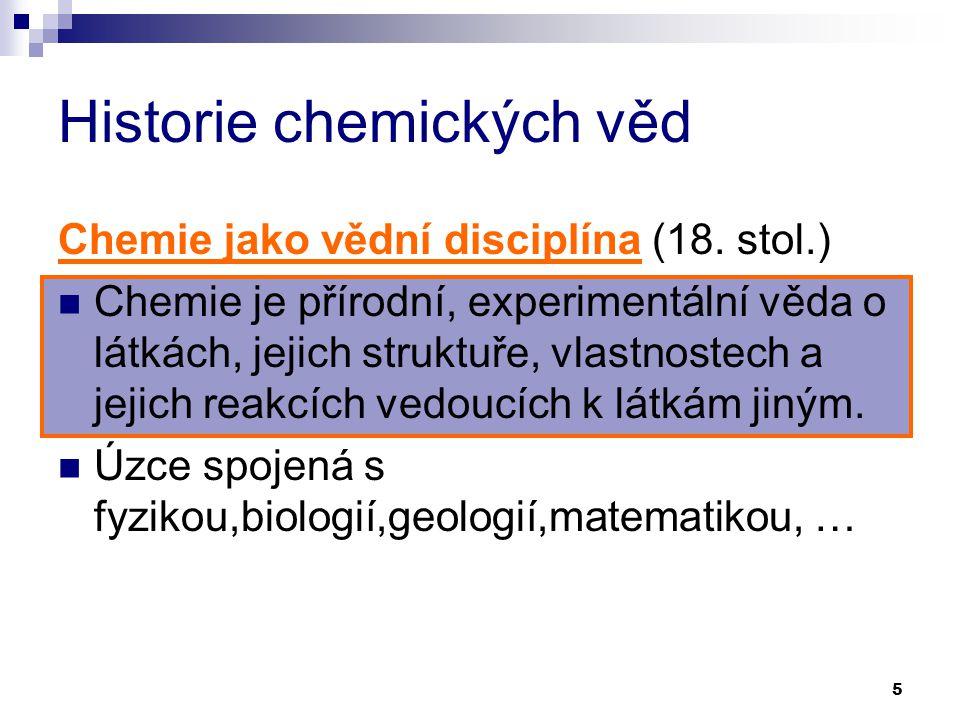 5 Historie chemických věd Chemie jako vědní disciplína (18. stol.) Chemie je přírodní, experimentální věda o látkách, jejich struktuře, vlastnostech a