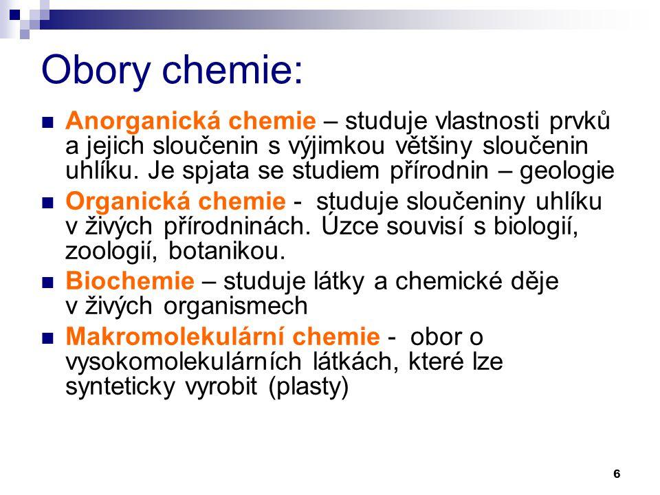 6 Obory chemie: Anorganická chemie – studuje vlastnosti prvků a jejich sloučenin s výjimkou většiny sloučenin uhlíku. Je spjata se studiem přírodnin –