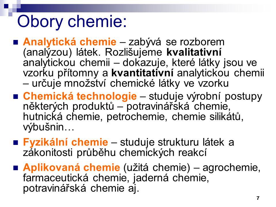 7 Obory chemie: Analytická chemie – zabývá se rozborem (analýzou) látek. Rozlišujeme kvalitativní analytickou chemii – dokazuje, které látky jsou ve v