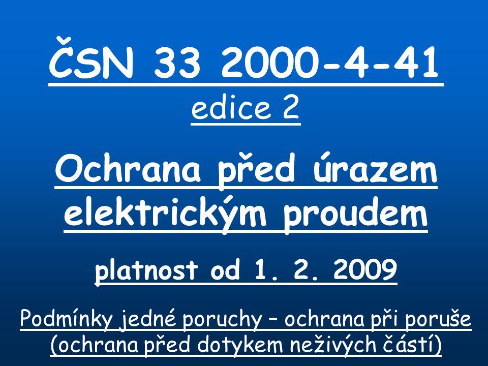 ČSN 33 2000-4-41 edice 2 Ochrana před úrazem elektrickým proudem platnost od 1. 2. 2009 Podmínky jedné poruchy – ochrana při poruše (ochrana před doty
