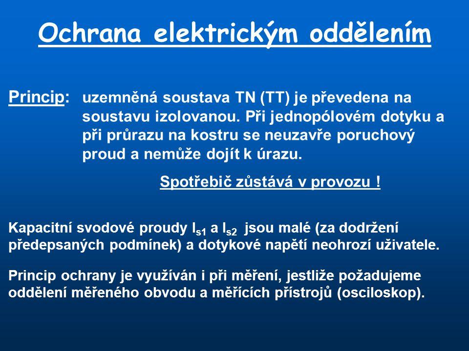 Ochrana elektrickým oddělením Princip: uzemněná soustava TN (TT) je převedena na soustavu izolovanou. Při jednopólovém dotyku a při průrazu na kostru