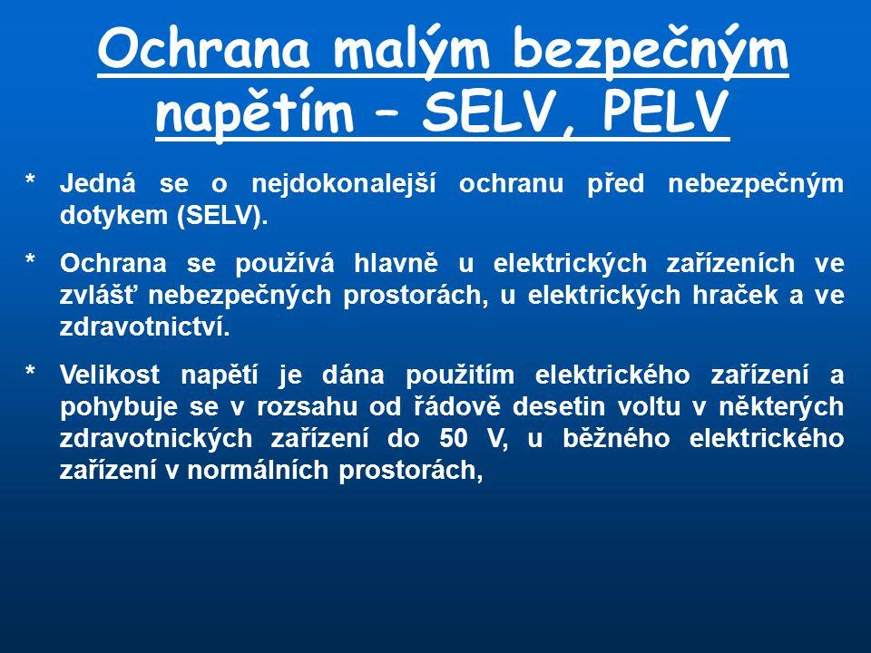 Ochrana malým bezpečným napětím – SELV, PELV * Jedná se o nejdokonalejší ochranu před nebezpečným dotykem (SELV). *Ochrana se používá hlavně u elektri