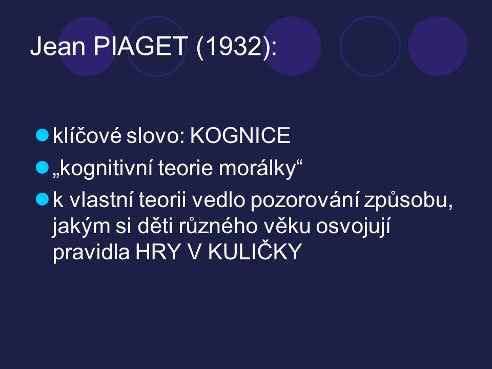 """Jean PIAGET (1932): klíčové slovo: KOGNICE """"kognitivní teorie morálky"""" k vlastní teorii vedlo pozorování způsobu, jakým si děti různého věku osvojují"""