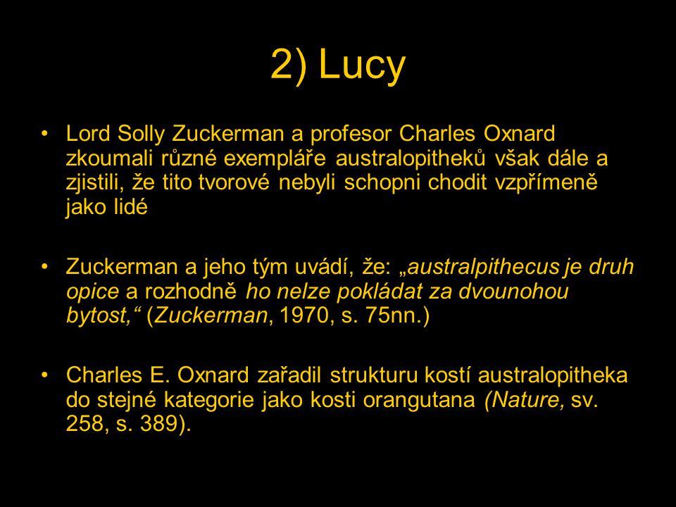 """2) Lucy Lord Solly Zuckerman a profesor Charles Oxnard zkoumali různé exempláře australopitheků však dále a zjistili, že tito tvorové nebyli schopni chodit vzpřímeně jako lidé Zuckerman a jeho tým uvádí, že: """"australpithecus je druh opice a rozhodně ho nelze pokládat za dvounohou bytost, (Zuckerman, 1970, s."""