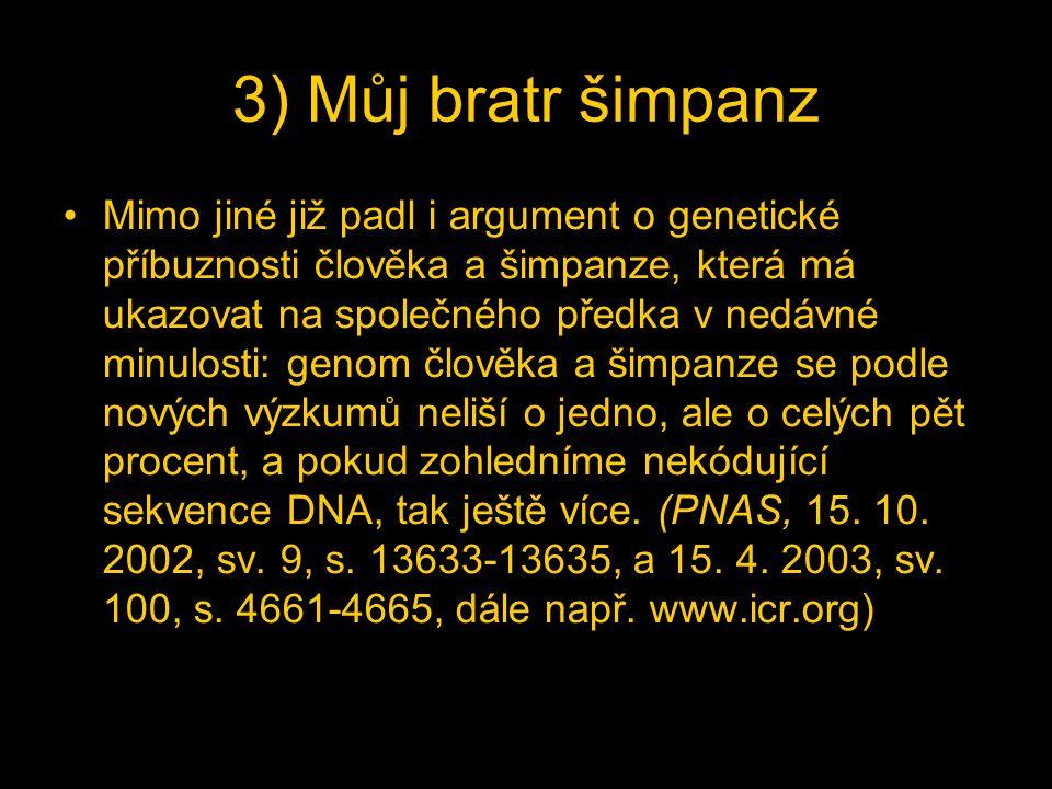 3) Můj bratr šimpanz Mimo jiné již padl i argument o genetické příbuznosti člověka a šimpanze, která má ukazovat na společného předka v nedávné minulosti: genom člověka a šimpanze se podle nových výzkumů neliší o jedno, ale o celých pět procent, a pokud zohledníme nekódující sekvence DNA, tak ještě více.