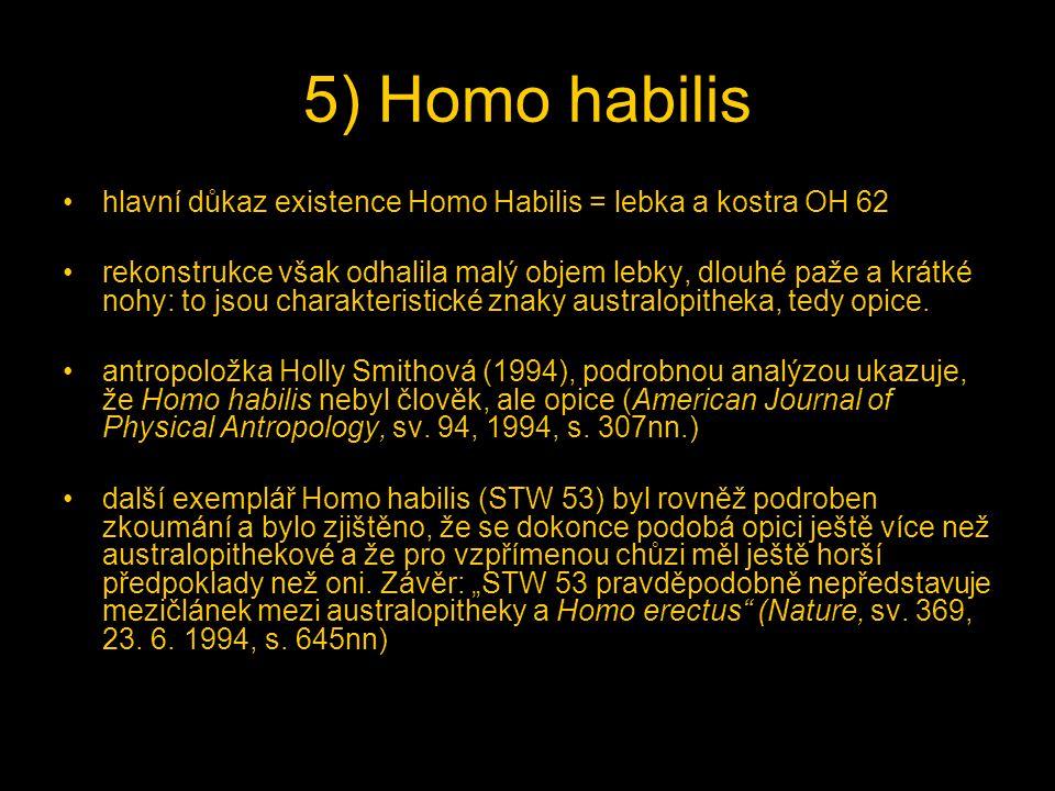 5) Homo habilis hlavní důkaz existence Homo Habilis = lebka a kostra OH 62 rekonstrukce však odhalila malý objem lebky, dlouhé paže a krátké nohy: to jsou charakteristické znaky australopitheka, tedy opice.