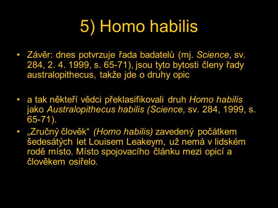 5) Homo habilis Závěr: dnes potvrzuje řada badatelů (mj. Science, sv. 284, 2. 4. 1999, s. 65-71), jsou tyto bytosti členy řady australopithecus, takže