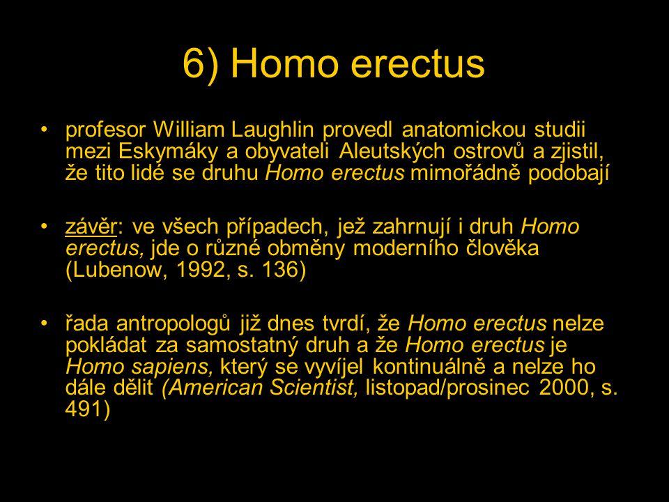6) Homo erectus profesor William Laughlin provedl anatomickou studii mezi Eskymáky a obyvateli Aleutských ostrovů a zjistil, že tito lidé se druhu Homo erectus mimořádně podobají závěr: ve všech případech, jež zahrnují i druh Homo erectus, jde o různé obměny moderního člověka (Lubenow, 1992, s.