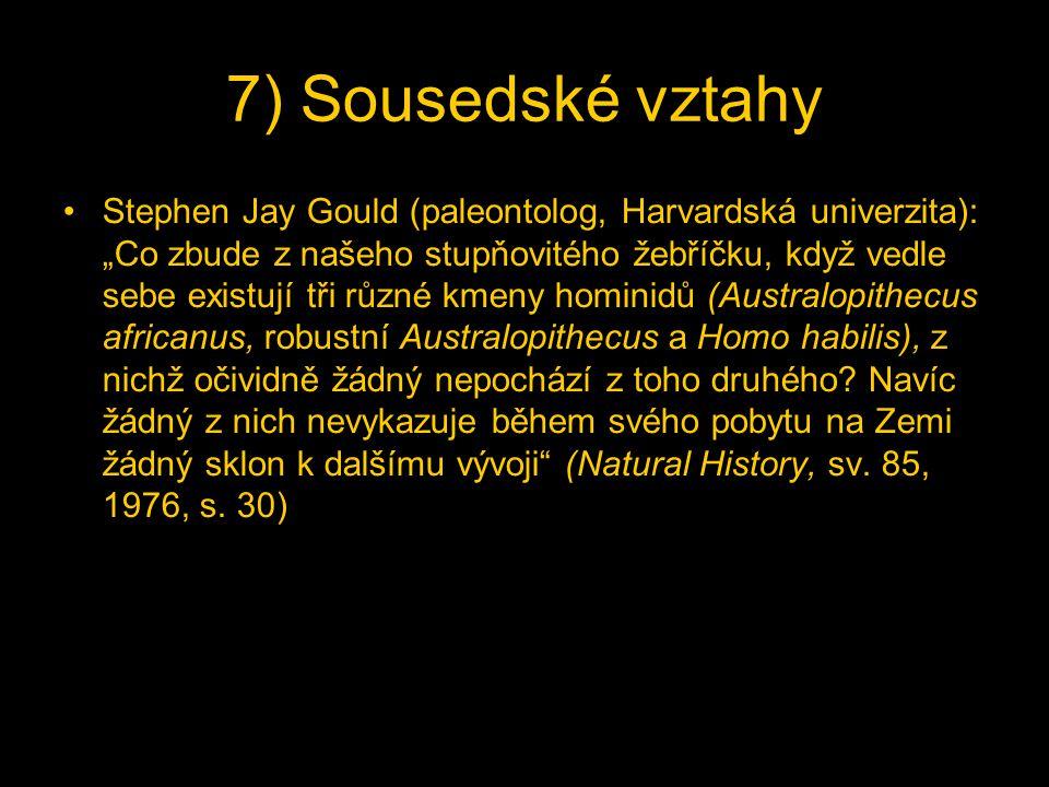 """7) Sousedské vztahy Stephen Jay Gould (paleontolog, Harvardská univerzita): """"Co zbude z našeho stupňovitého žebříčku, když vedle sebe existují tři různé kmeny hominidů (Australopithecus africanus, robustní Australopithecus a Homo habilis), z nichž očividně žádný nepochází z toho druhého."""